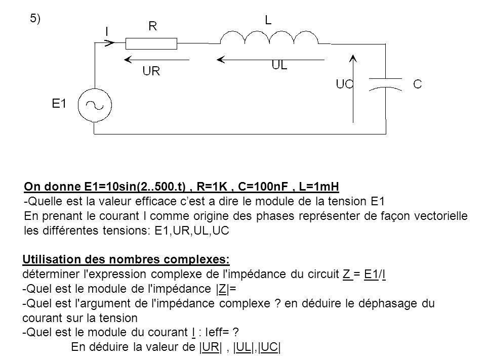 5) On donne E1=10sin(2..500.t), R=1K, C=100nF, L=1mH -Quelle est la valeur efficace cest a dire le module de la tension E1 En prenant le courant I com