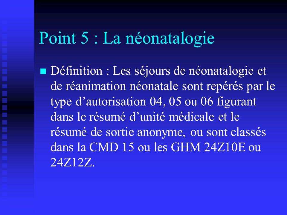Point 5 : La néonatalogie Définition : Les séjours de néonatalogie et de réanimation néonatale sont repérés par le type dautorisation 04, 05 ou 06 fig