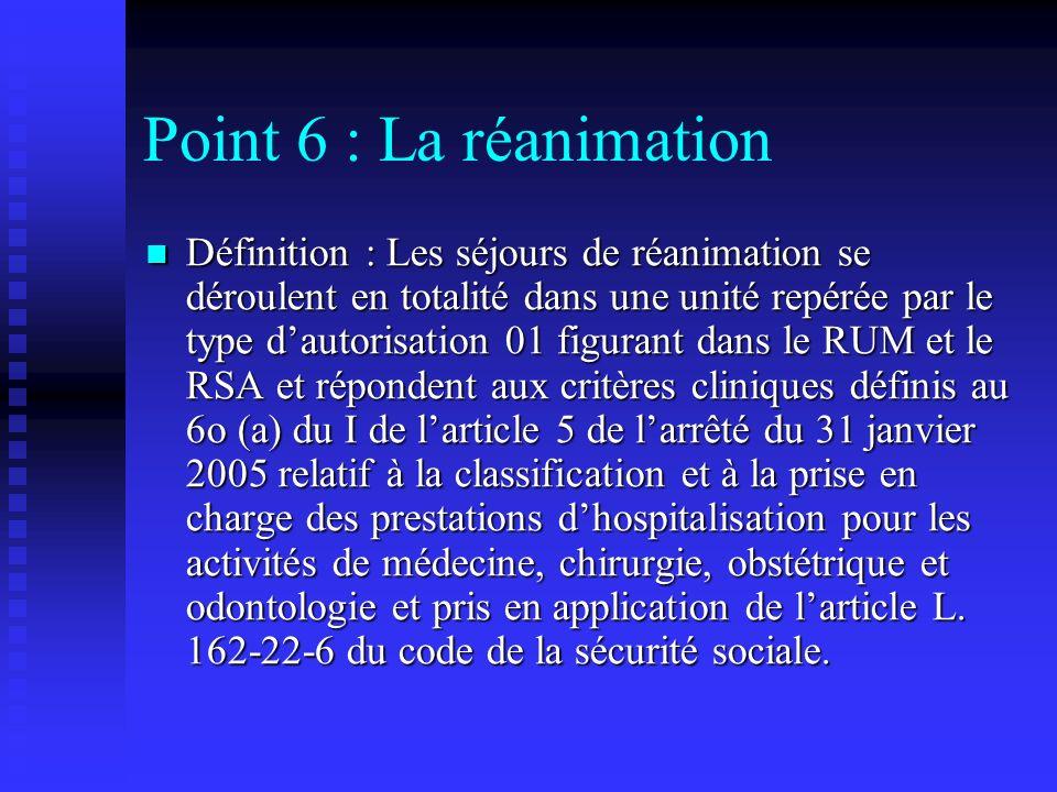 Point 6 : La réanimation Définition : Les séjours de réanimation se déroulent en totalité dans une unité repérée par le type dautorisation 01 figurant