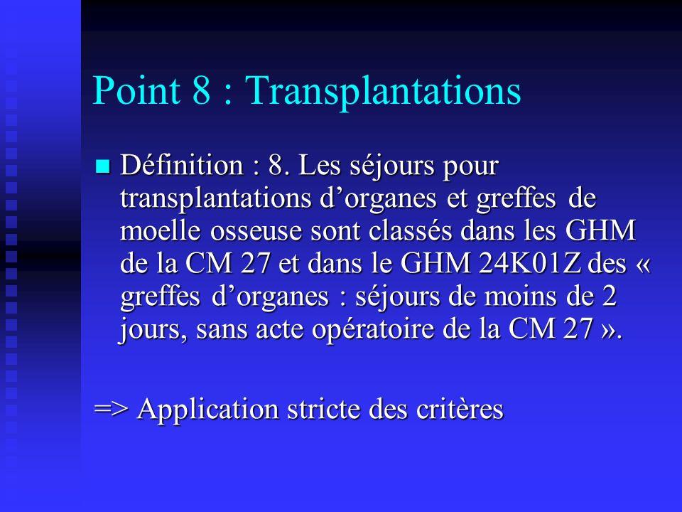 Point 8 : Transplantations Définition : 8. Les séjours pour transplantations dorganes et greffes de moelle osseuse sont classés dans les GHM de la CM