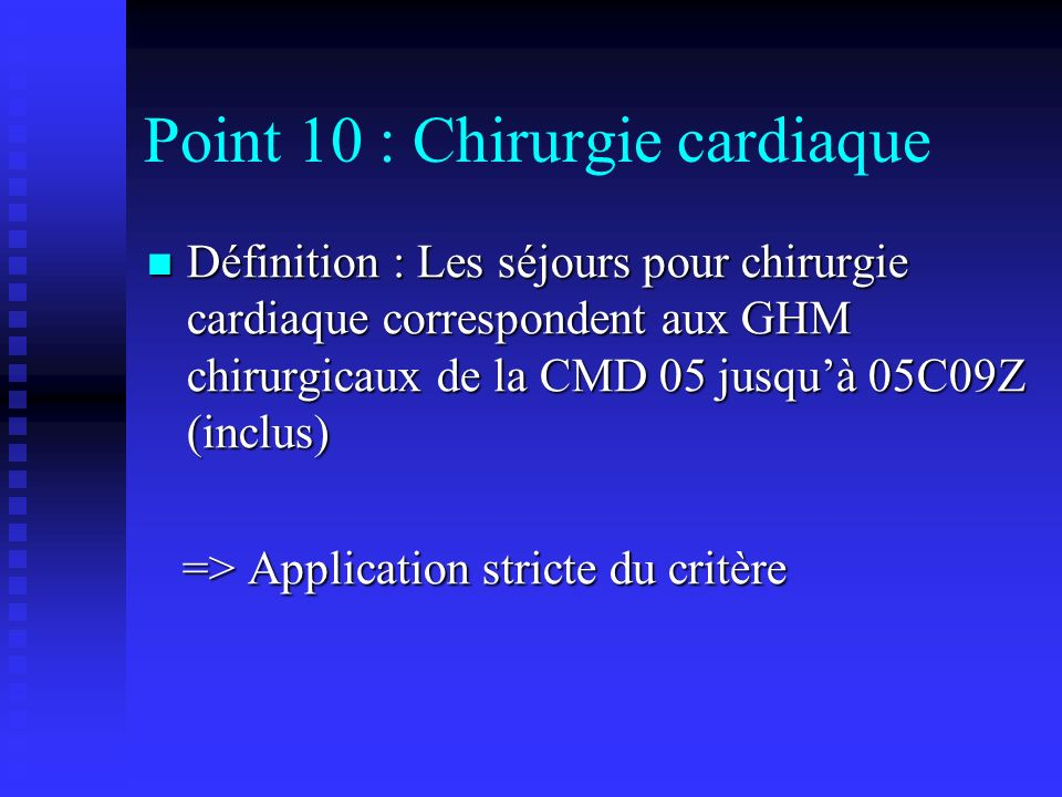 Point 10 : Chirurgie cardiaque Définition : Les séjours pour chirurgie cardiaque correspondent aux GHM chirurgicaux de la CMD 05 jusquà 05C09Z (inclus