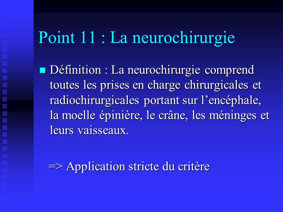 Point 11 : La neurochirurgie Définition : La neurochirurgie comprend toutes les prises en charge chirurgicales et radiochirurgicales portant sur lencé
