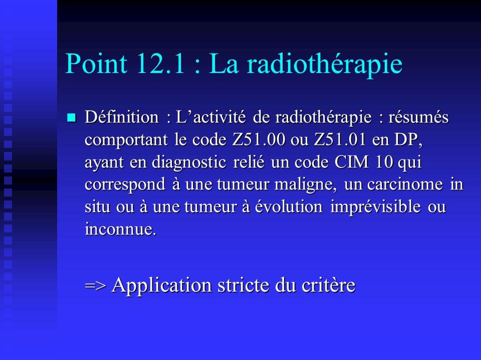 Point 12.1 : La radiothérapie Définition : Lactivité de radiothérapie : résumés comportant le code Z51.00 ou Z51.01 en DP, ayant en diagnostic relié u