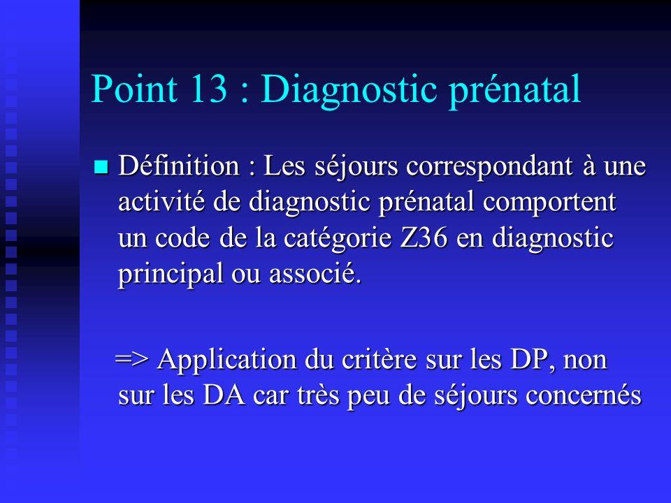 Point 13 : Diagnostic prénatal Définition : Les séjours correspondant à une activité de diagnostic prénatal comportent un code de la catégorie Z36 en