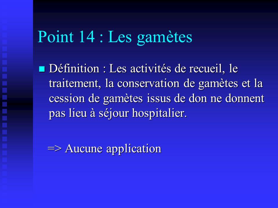 Point 14 : Les gamètes Définition : Les activités de recueil, le traitement, la conservation de gamètes et la cession de gamètes issus de don ne donne