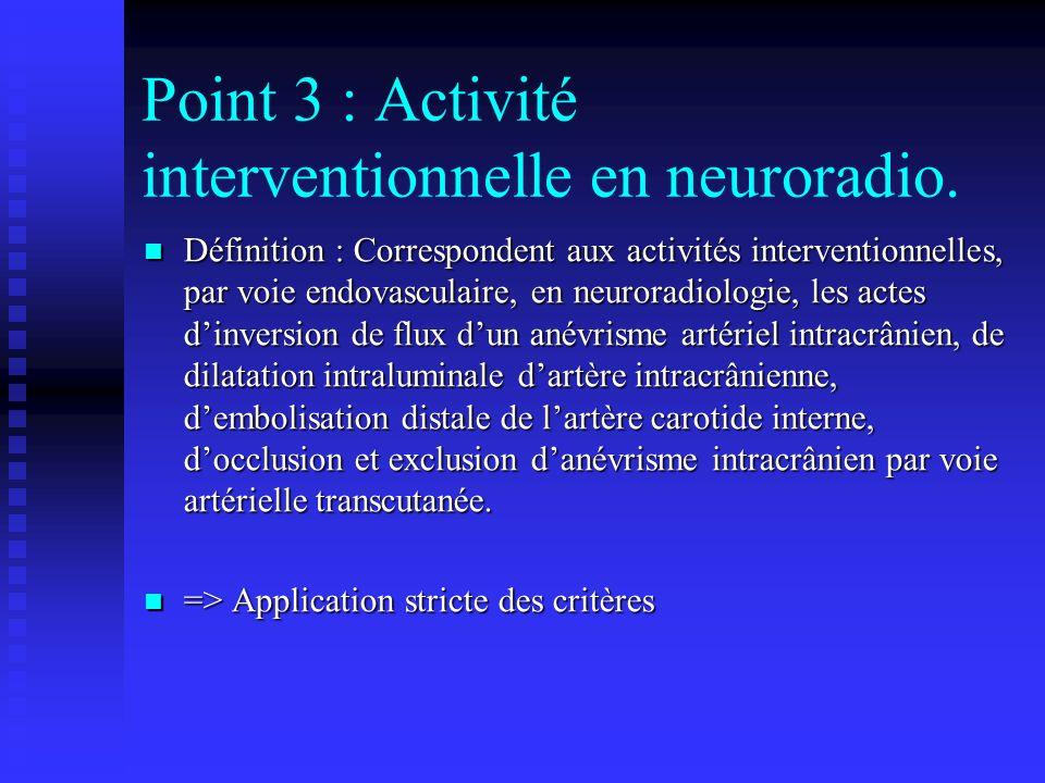 Point 3 : Activité interventionnelle en neuroradio. Définition : Correspondent aux activités interventionnelles, par voie endovasculaire, en neuroradi