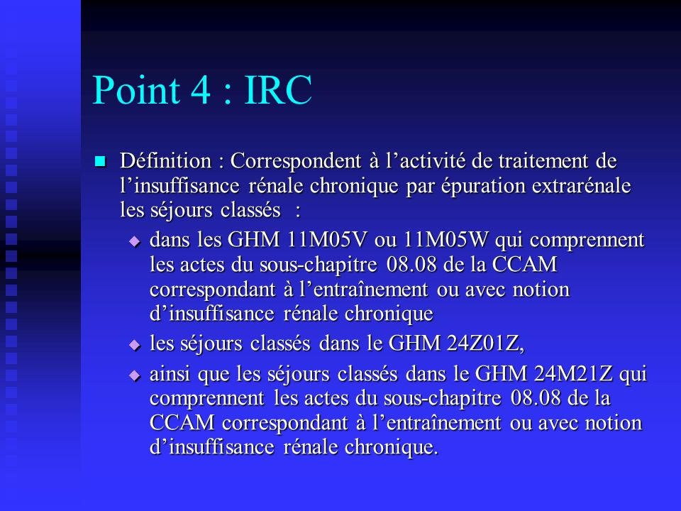 Point 4 : IRC Définition : Correspondent à lactivité de traitement de linsuffisance rénale chronique par épuration extrarénale les séjours classés : D