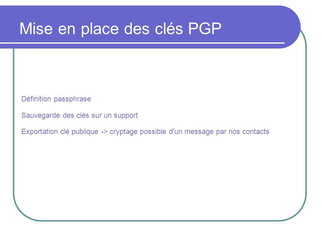 Définition passphrase Sauvegarde des clés sur un support Exportation clé publique -> cryptage possible d un message par nos contacts Mise en place des clés PGP
