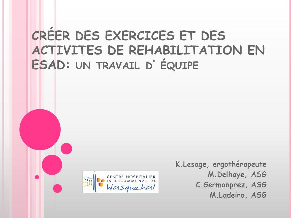 CRÉER DES EXERCICES ET DES ACTIVITES DE REHABILITATION EN ESAD: UN TRAVAIL D ÉQUIPE K.Lesage, ergothérapeute M.Delhaye, ASG C.Germonprez, ASG M.Ladeir