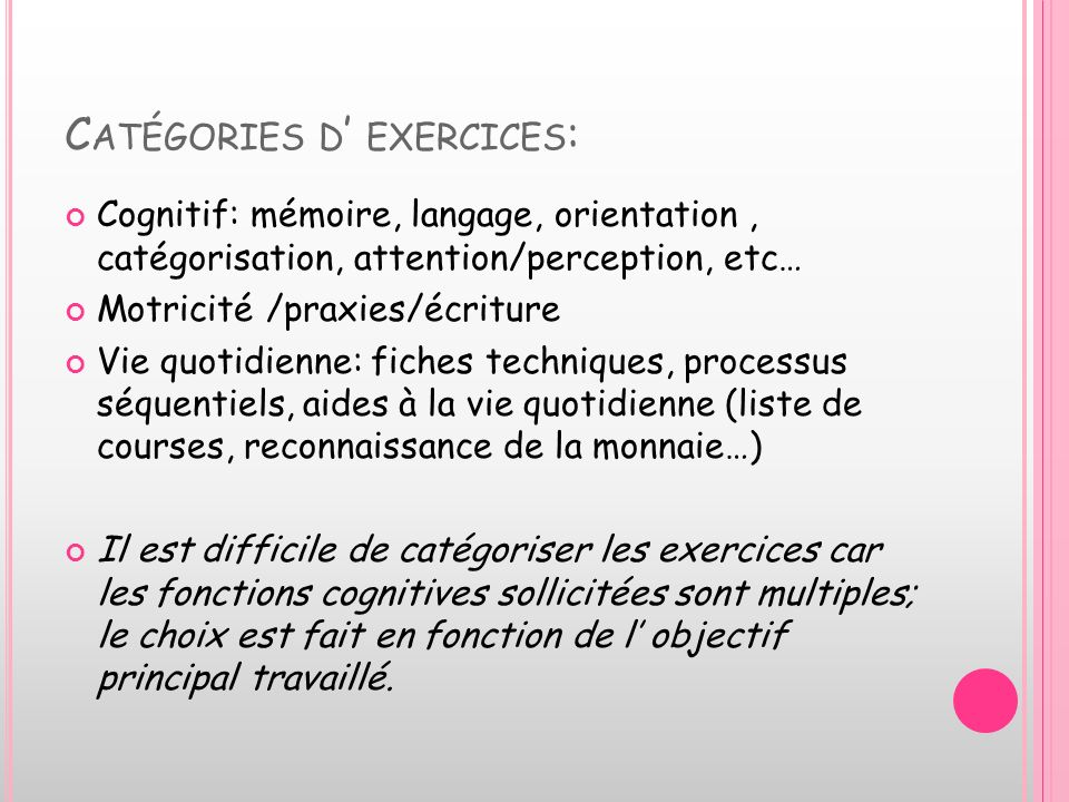C ATÉGORIES D EXERCICES : Cognitif: mémoire, langage, orientation, catégorisation, attention/perception, etc… Motricité /praxies/écriture Vie quotidie