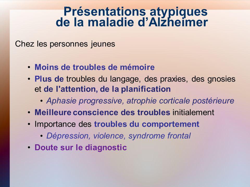Présentations atypiques de la maladie dAlzheimer Chez les personnes jeunes Moins de troubles de mémoire Plus de troubles du langage, des praxies, des