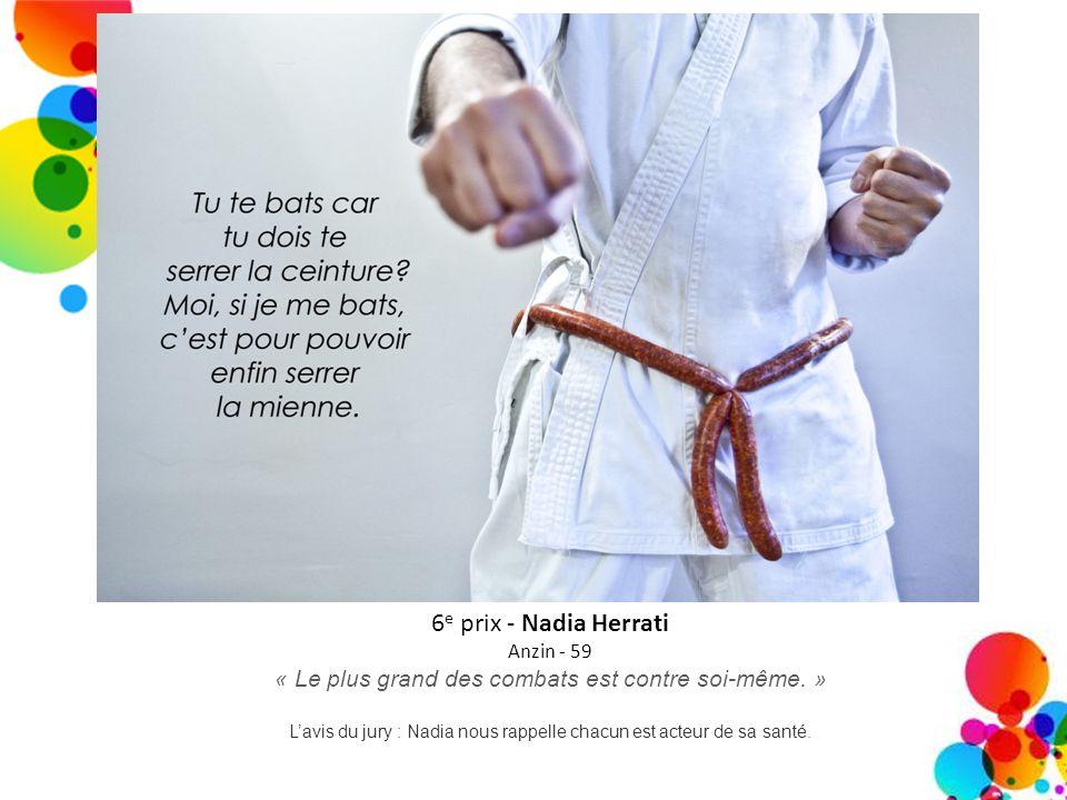 6 e prix - Nadia Herrati Anzin - 59 « Le plus grand des combats est contre soi-même. » Lavis du jury : Nadia nous rappelle chacun est acteur de sa san