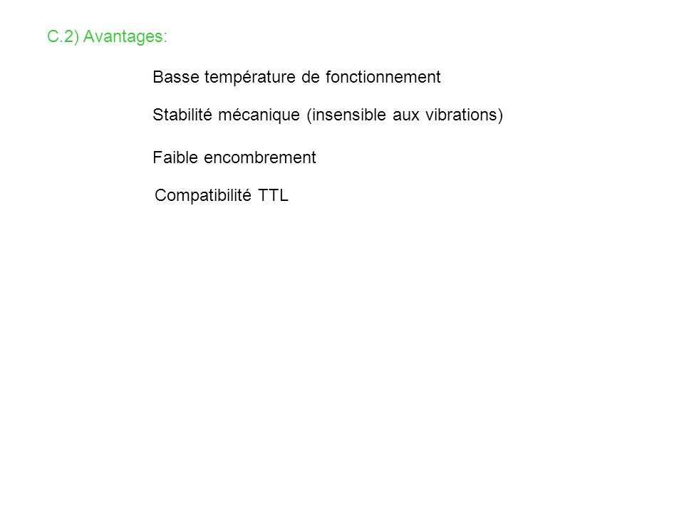 C.2) Avantages: Basse température de fonctionnement Stabilité mécanique (insensible aux vibrations) Faible encombrement Compatibilité TTL