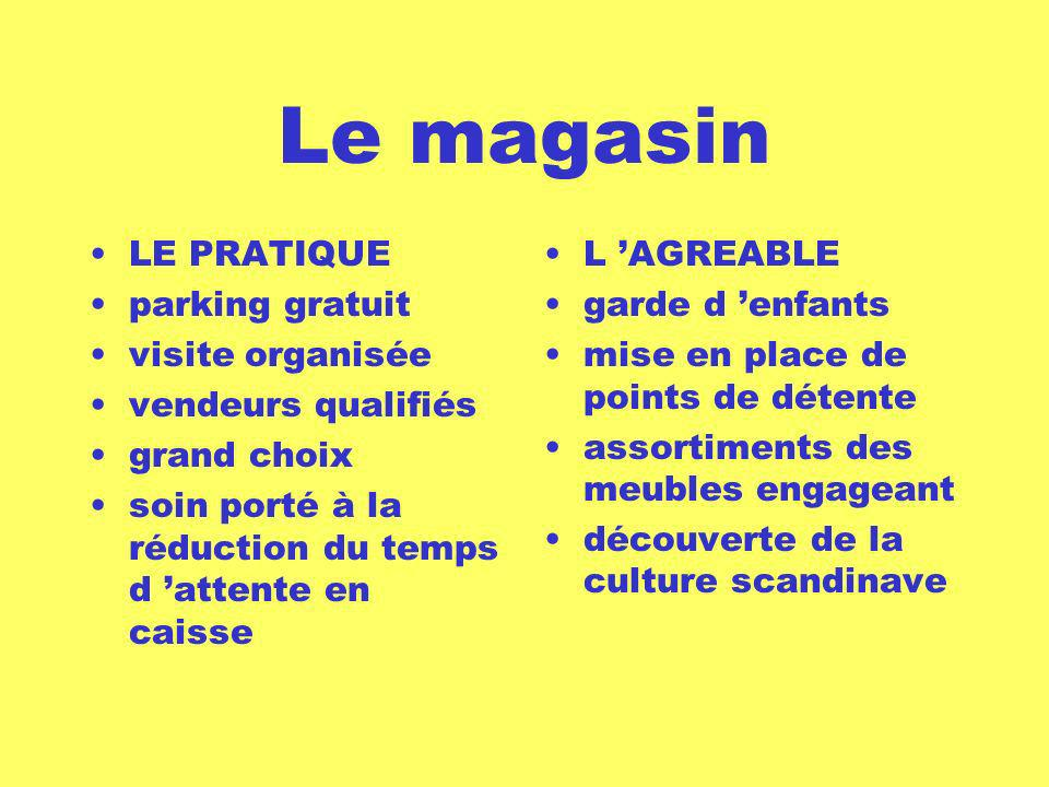 Le magasin LE PRATIQUE parking gratuit visite organisée vendeurs qualifiés grand choix soin porté à la réduction du temps d attente en caisse L AGREABLE garde d enfants mise en place de points de détente assortiments des meubles engageant découverte de la culture scandinave