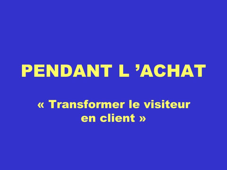 PENDANT L ACHAT « Transformer le visiteur en client »