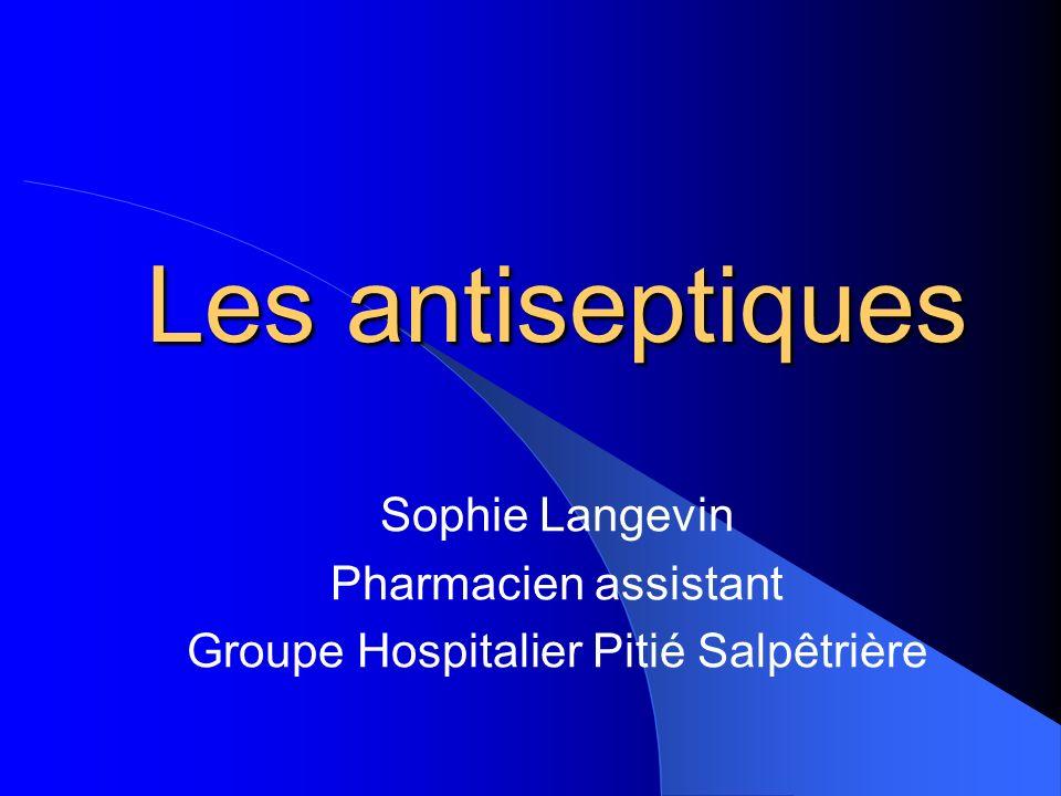 Les antiseptiques Sophie Langevin Pharmacien assistant Groupe Hospitalier Pitié Salpêtrière