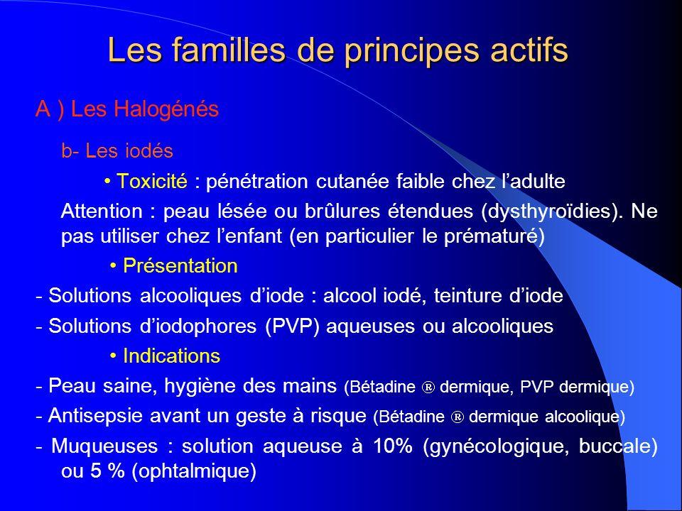 Les familles de principes actifs A ) Les Halogénés b- Les iodés Toxicité : pénétration cutanée faible chez ladulte Attention : peau lésée ou brûlures étendues (dysthyroïdies).