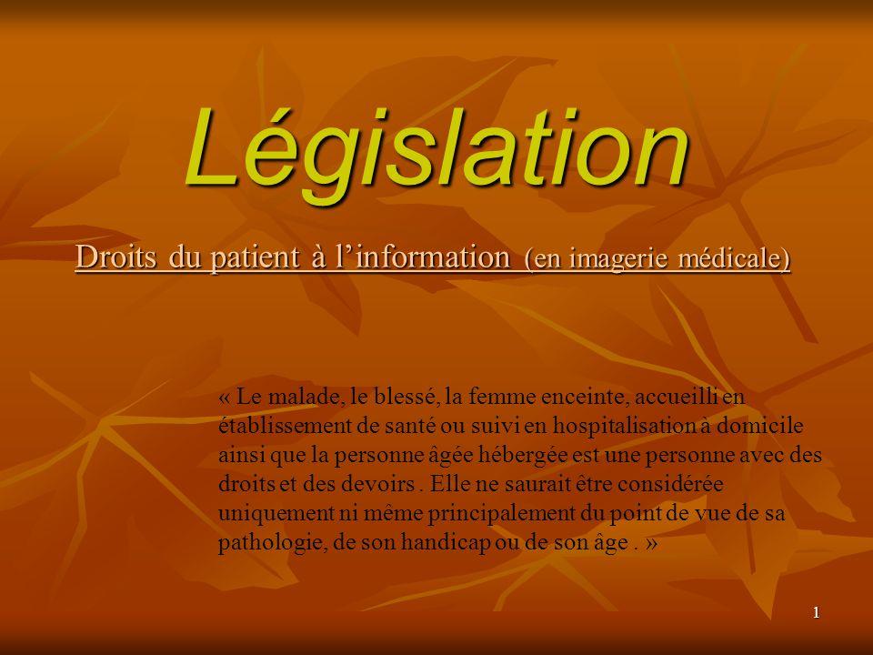 1 Législation Droits du patient à linformation (en imagerie médicale) « Le malade, le blessé, la femme enceinte, accueilli en établissement de santé o