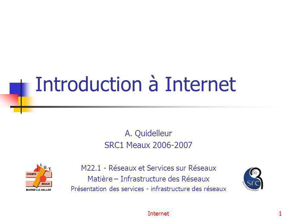 Internet1 Introduction à Internet A. Quidelleur SRC1 Meaux 2006-2007 M22.1 - Réseaux et Services sur Réseaux Matière – Infrastructure des Réseaux Prés