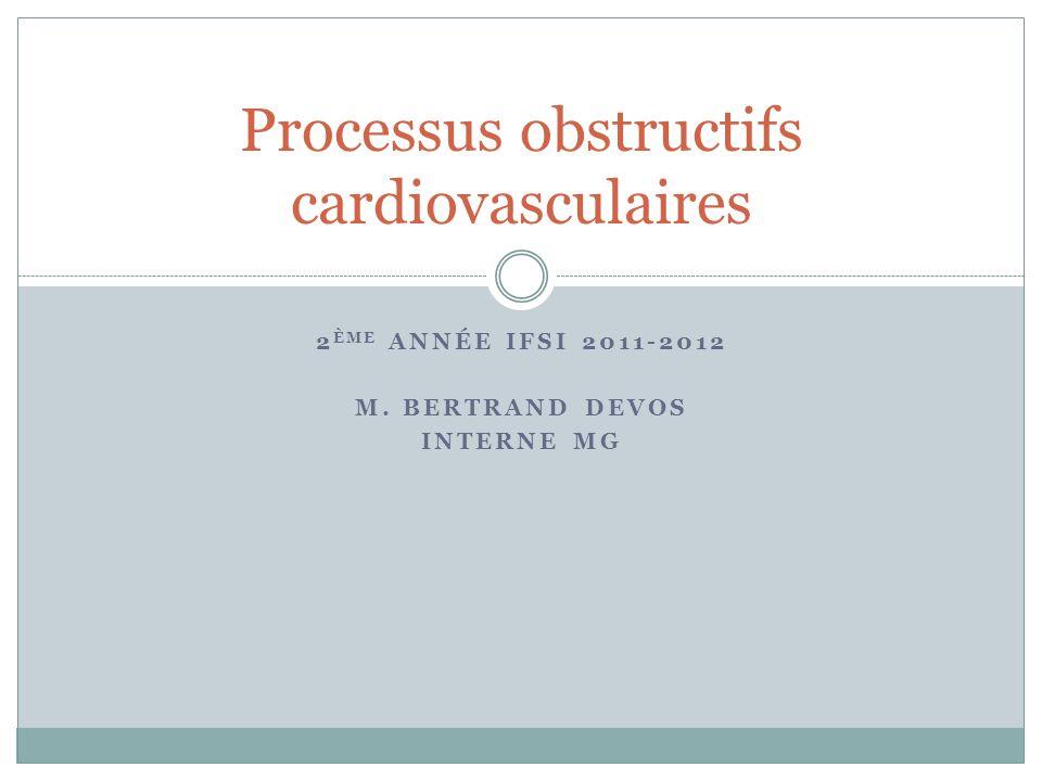 2 ÈME ANNÉE IFSI 2011-2012 M. BERTRAND DEVOS INTERNE MG Processus obstructifs cardiovasculaires