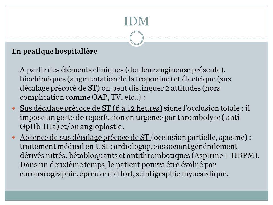 IDM En pratique hospitalière A partir des éléments cliniques (douleur angineuse présente), biochimiques (augmentation de la troponine) et électrique (sus décalage précocé de ST) on peut distinguer 2 attitudes (hors complication comme OAP, TV, etc..) : Sus décalage précoce de ST (6 à 12 heures) signe l occlusion totale : il impose un geste de reperfusion en urgence par thrombolyse ( anti GpIIb-IIIa) et/ou angioplastie.