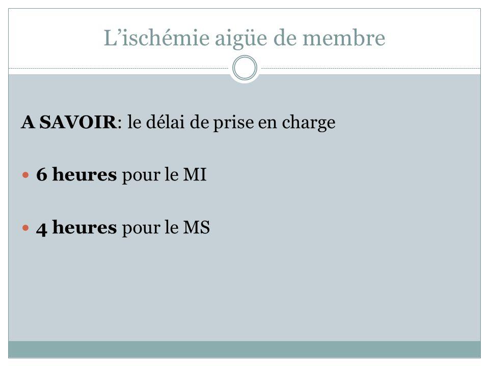 Lischémie aigüe de membre A SAVOIR: le délai de prise en charge 6 heures pour le MI 4 heures pour le MS
