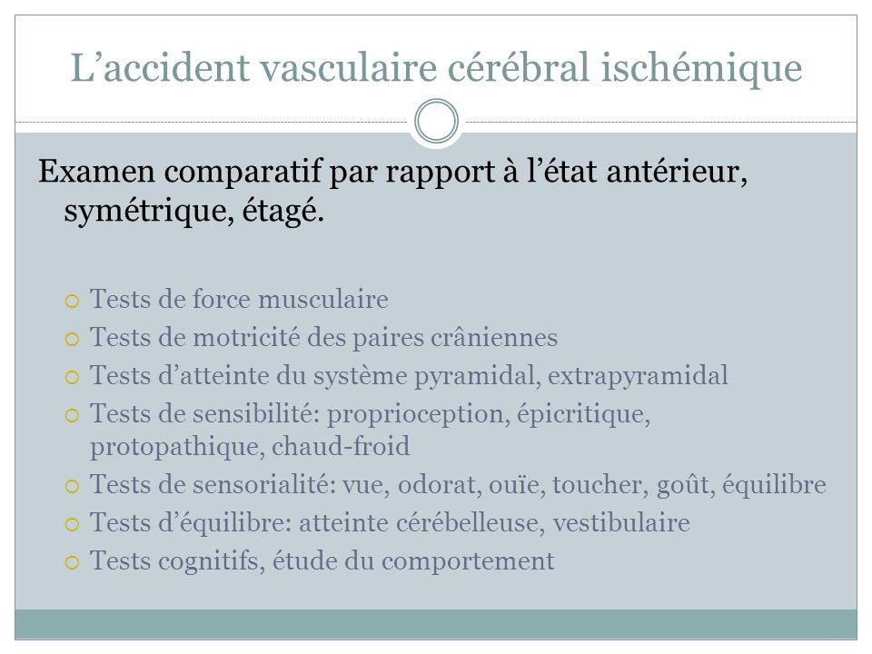 Laccident vasculaire cérébral ischémique Examen comparatif par rapport à létat antérieur, symétrique, étagé. Tests de force musculaire Tests de motric