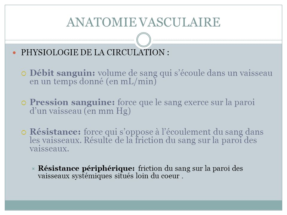 ANATOMIE VASCULAIRE PHYSIOLOGIE DE LA CIRCULATION : Débit sanguin: volume de sang qui sécoule dans un vaisseau en un temps donné (en mL/min) Pression sanguine: force que le sang exerce sur la paroi dun vaisseau (en mm Hg) Résistance: force qui soppose à lécoulement du sang dans les vaisseaux.