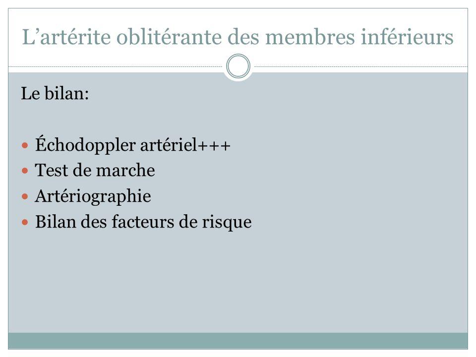 Lartérite oblitérante des membres inférieurs Le bilan: Échodoppler artériel+++ Test de marche Artériographie Bilan des facteurs de risque