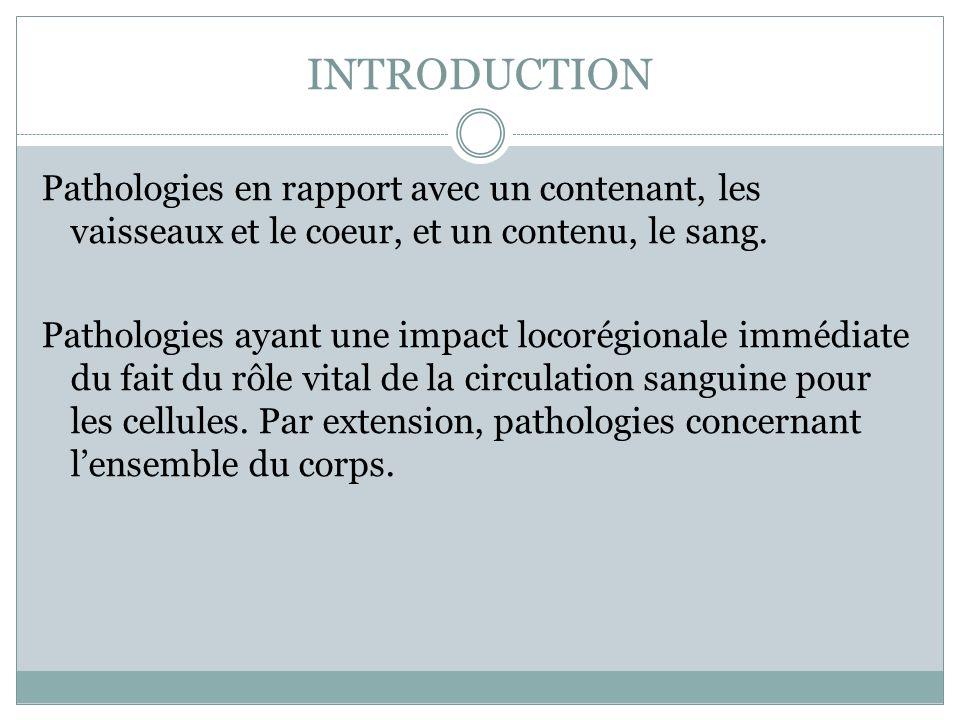 INTRODUCTION Pathologies en rapport avec un contenant, les vaisseaux et le coeur, et un contenu, le sang. Pathologies ayant une impact locorégionale i