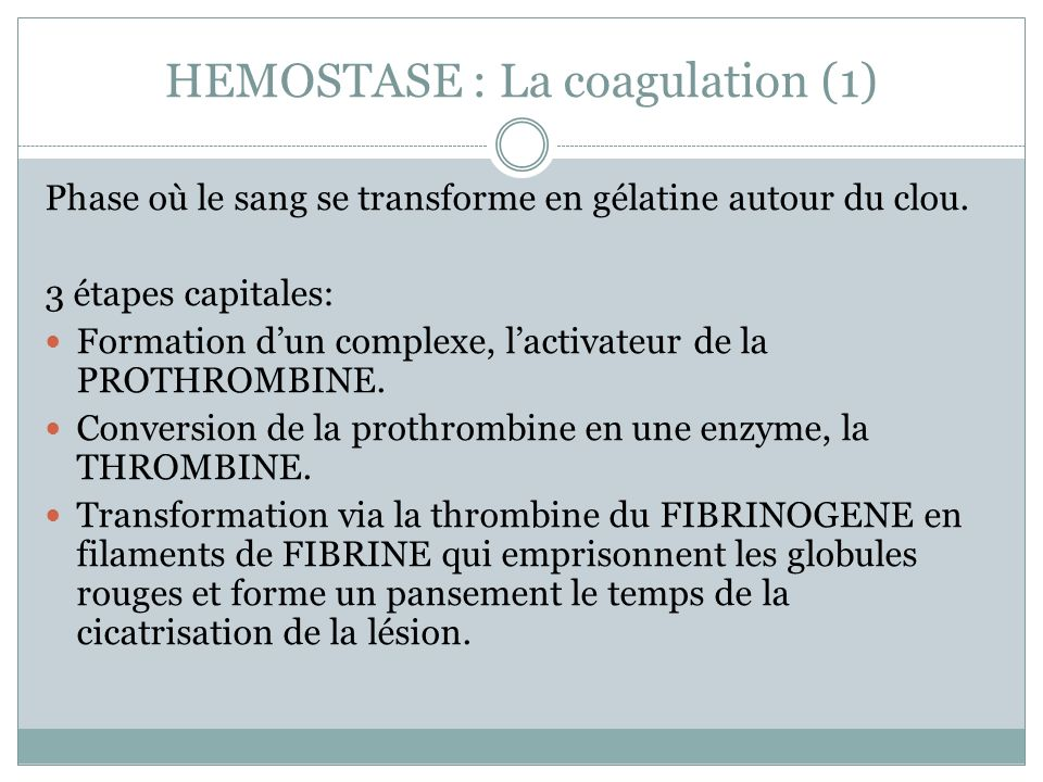 HEMOSTASE : La coagulation (1) Phase où le sang se transforme en gélatine autour du clou. 3 étapes capitales: Formation dun complexe, lactivateur de l