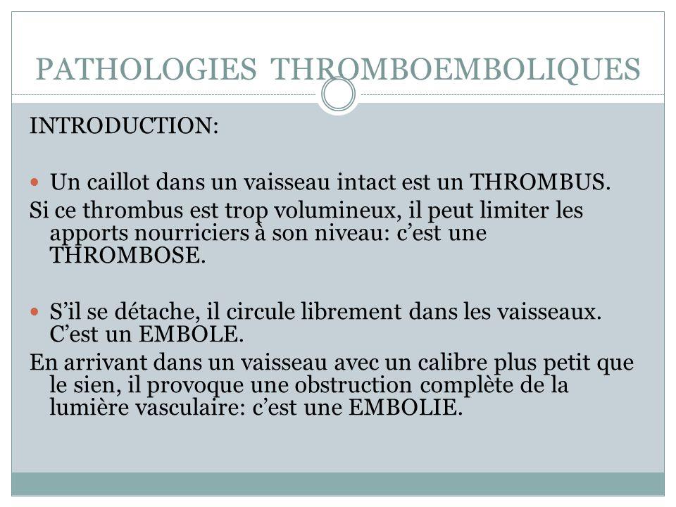 PATHOLOGIES THROMBOEMBOLIQUES INTRODUCTION: Un caillot dans un vaisseau intact est un THROMBUS. Si ce thrombus est trop volumineux, il peut limiter le