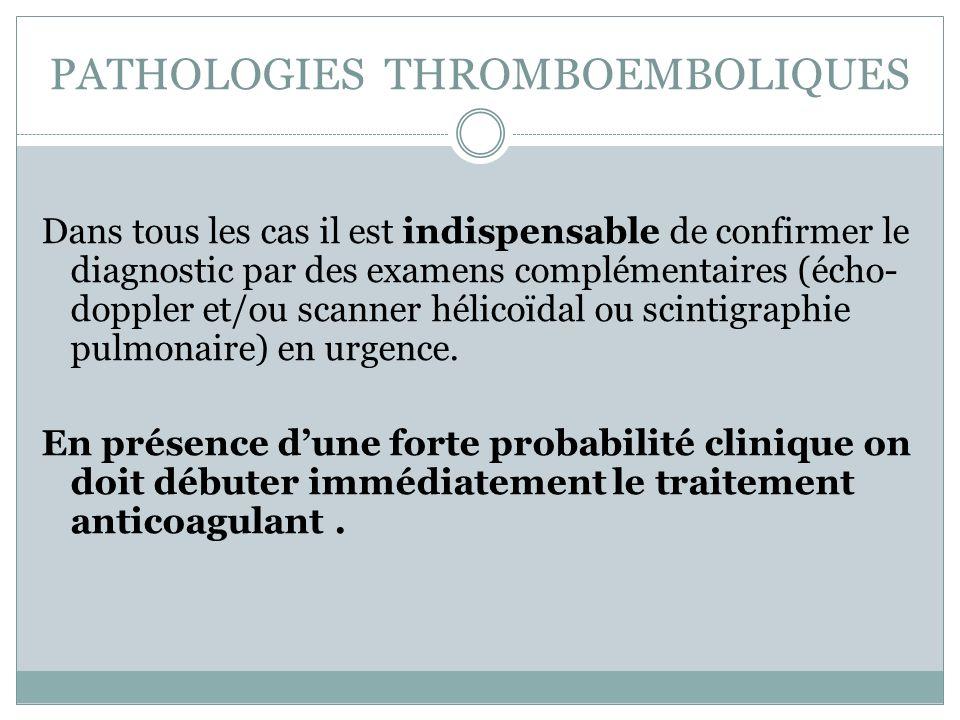 PATHOLOGIES THROMBOEMBOLIQUES Dans tous les cas il est indispensable de confirmer le diagnostic par des examens complémentaires (écho- doppler et/ou s