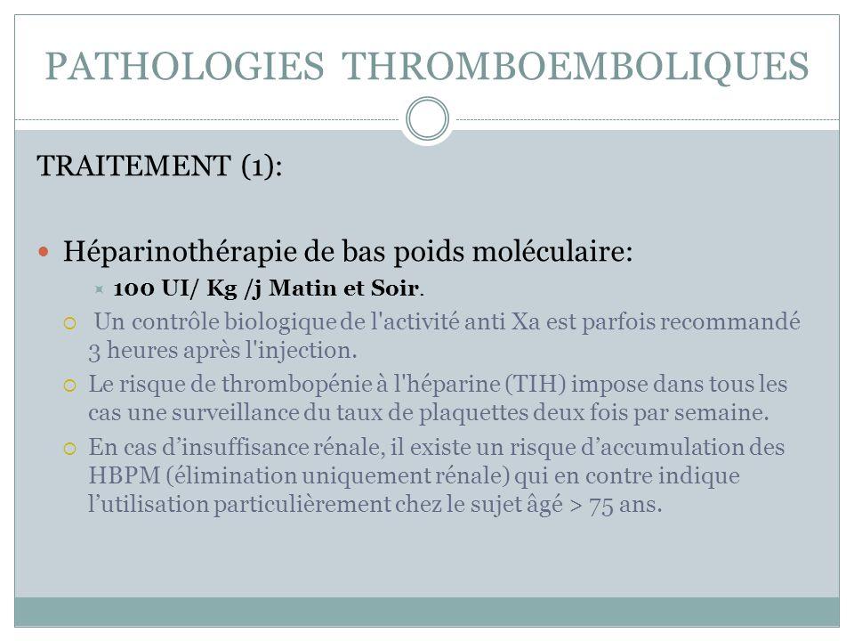 PATHOLOGIES THROMBOEMBOLIQUES TRAITEMENT (1): Héparinothérapie de bas poids moléculaire: 100 UI/ Kg /j Matin et Soir. Un contrôle biologique de l'acti