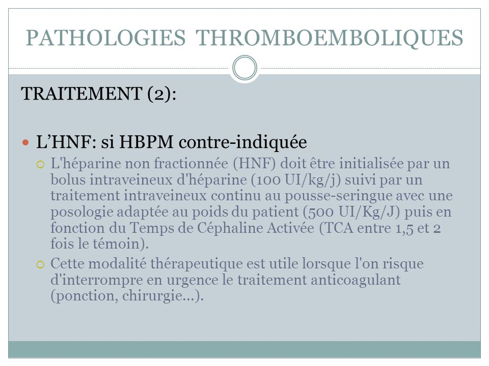 PATHOLOGIES THROMBOEMBOLIQUES TRAITEMENT (2): LHNF: si HBPM contre-indiquée L héparine non fractionnée (HNF) doit être initialisée par un bolus intraveineux d héparine (100 UI/kg/j) suivi par un traitement intraveineux continu au pousse-seringue avec une posologie adaptée au poids du patient (500 UI/Kg/J) puis en fonction du Temps de Céphaline Activée (TCA entre 1,5 et 2 fois le témoin).