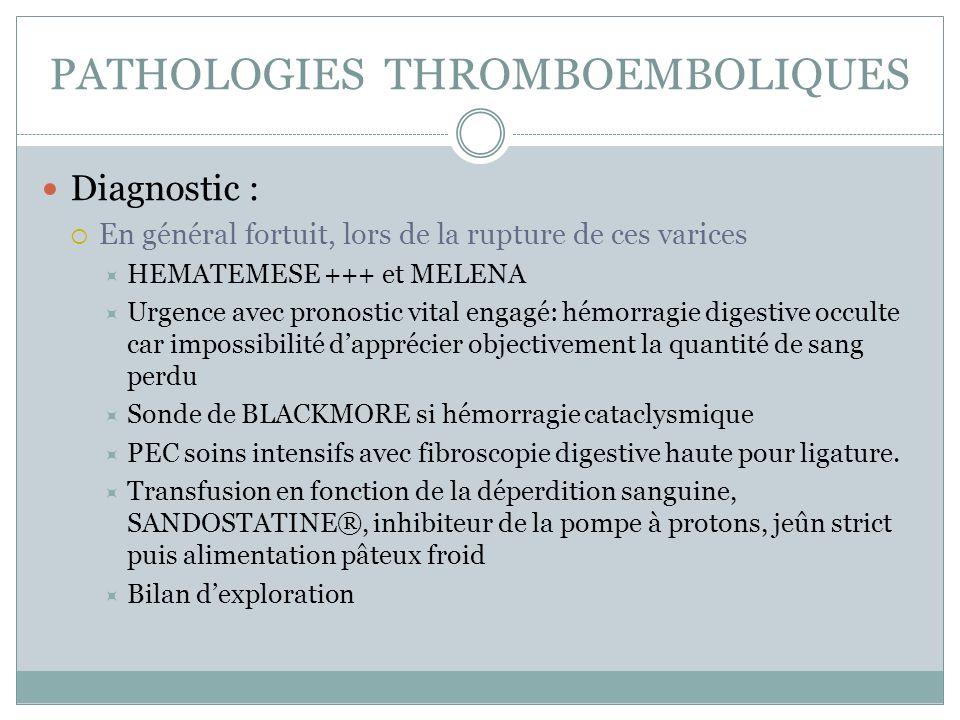 PATHOLOGIES THROMBOEMBOLIQUES Diagnostic : En général fortuit, lors de la rupture de ces varices HEMATEMESE +++ et MELENA Urgence avec pronostic vital engagé: hémorragie digestive occulte car impossibilité dapprécier objectivement la quantité de sang perdu Sonde de BLACKMORE si hémorragie cataclysmique PEC soins intensifs avec fibroscopie digestive haute pour ligature.