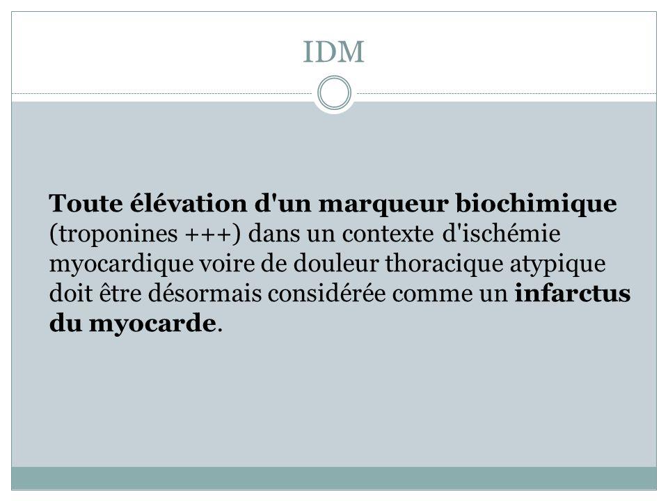 IDM Toute élévation d'un marqueur biochimique (troponines +++) dans un contexte d'ischémie myocardique voire de douleur thoracique atypique doit être