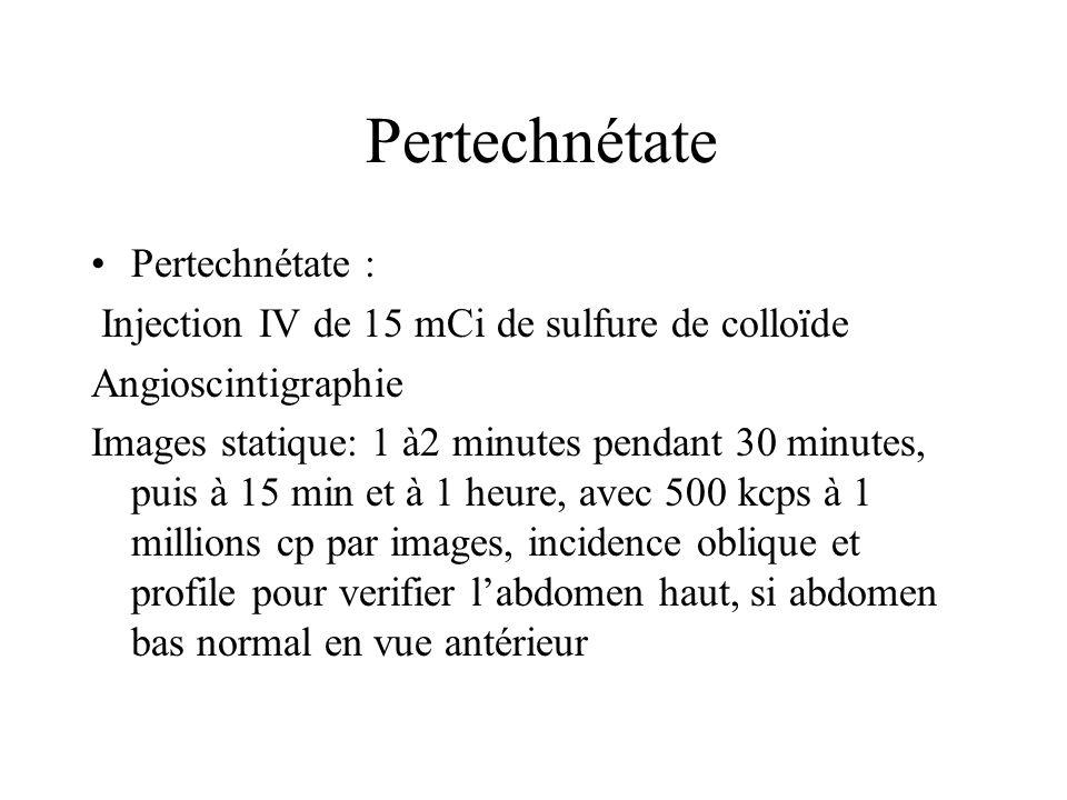 Pertechnétate Pertechnétate : Injection IV de 15 mCi de sulfure de colloïde Angioscintigraphie Images statique: 1 à2 minutes pendant 30 minutes, puis à 15 min et à 1 heure, avec 500 kcps à 1 millions cp par images, incidence oblique et profile pour verifier labdomen haut, si abdomen bas normal en vue antérieur