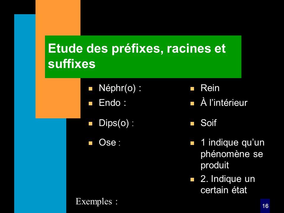 16 Etude des préfixes, racines et suffixes n Néphr(o) : n Rein n Ose : n 1 indique quun phénomène se produit n 2.