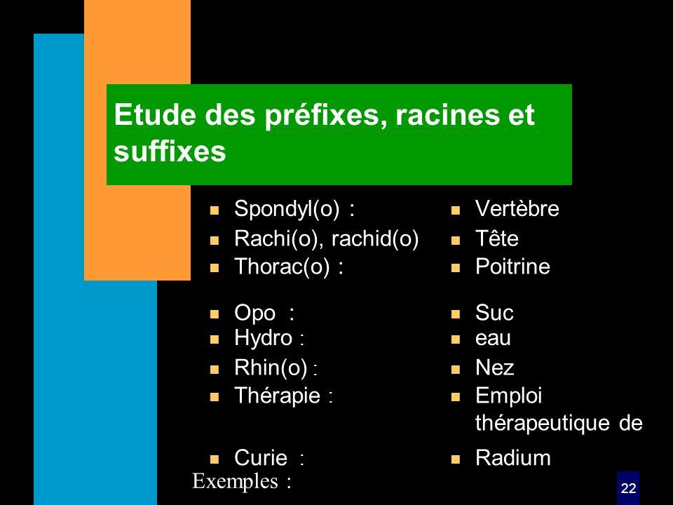 22 Etude des préfixes, racines et suffixes n Spondyl(o) : n Vertèbre n Hydro : n eau Exemples : n Rachi(o), rachid(o) n Tête n Rhin(o) : n Nez n Thorac(o) : n Poitrine n Thérapie : n Emploi thérapeutique de n Opo : n Suc n Curie : n Radium