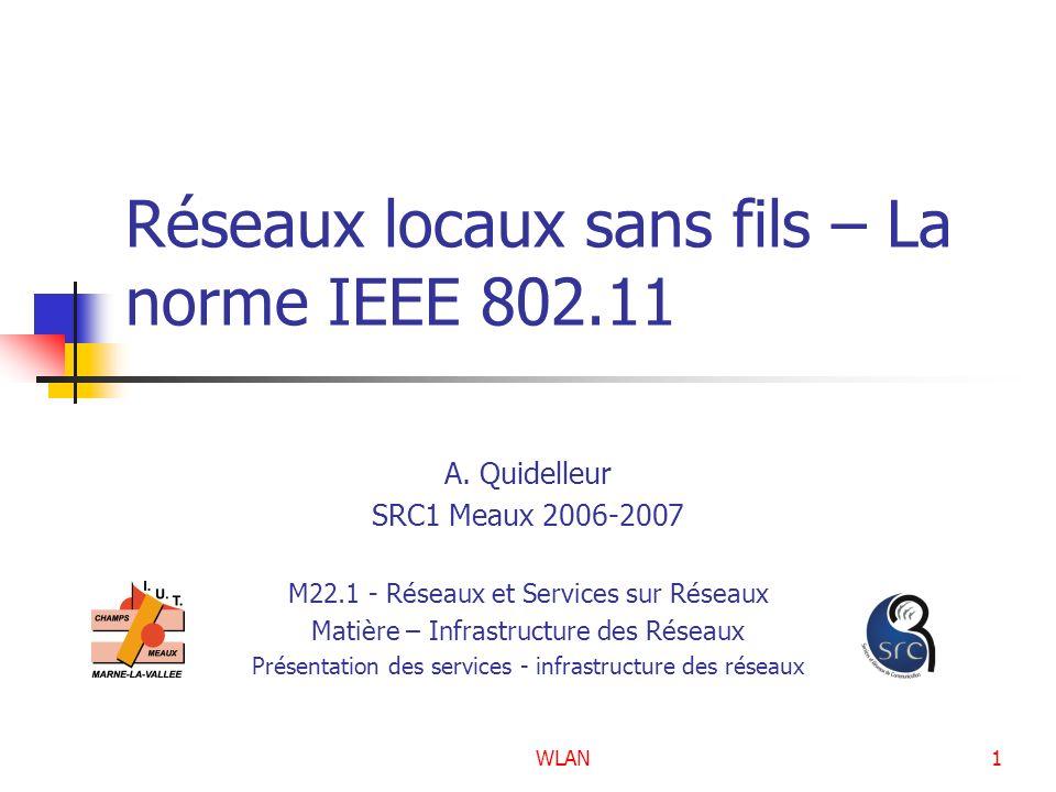 WLAN1 Réseaux locaux sans fils – La norme IEEE 802.11 A. Quidelleur SRC1 Meaux 2006-2007 M22.1 - Réseaux et Services sur Réseaux Matière – Infrastruct