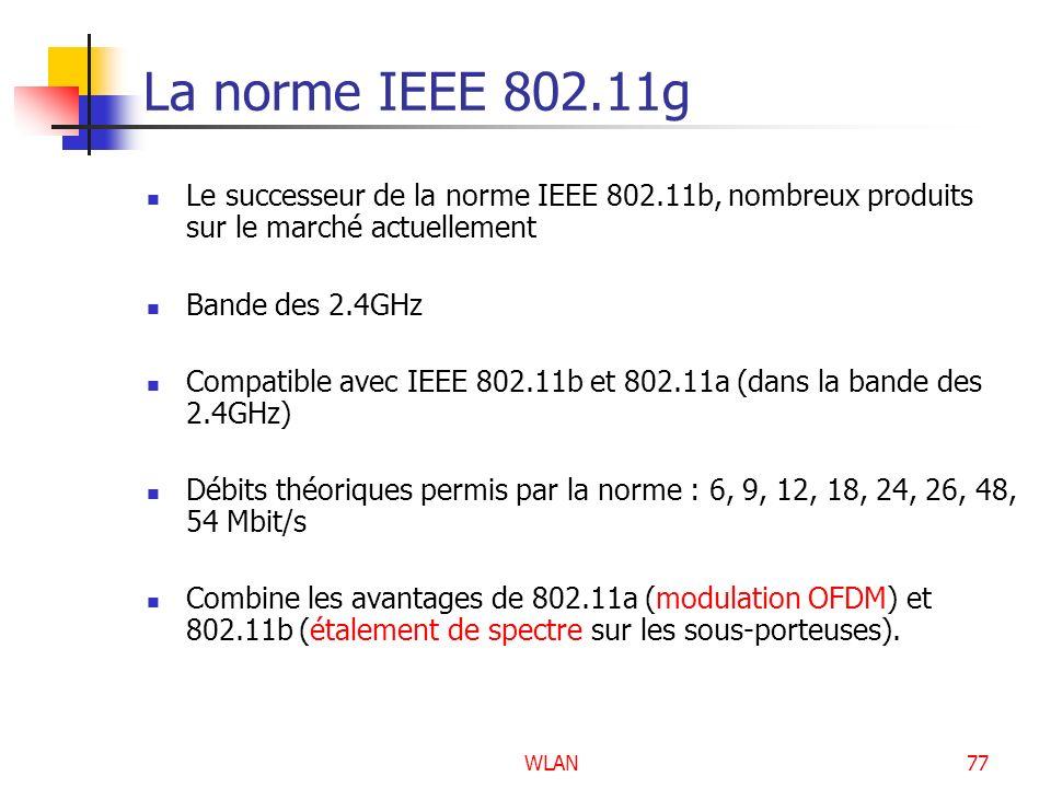 WLAN77 La norme IEEE 802.11g Le successeur de la norme IEEE 802.11b, nombreux produits sur le marché actuellement Bande des 2.4GHz Compatible avec IEE