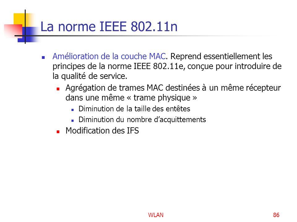 WLAN86 La norme IEEE 802.11n Amélioration de la couche MAC. Reprend essentiellement les principes de la norme IEEE 802.11e, conçue pour introduire de