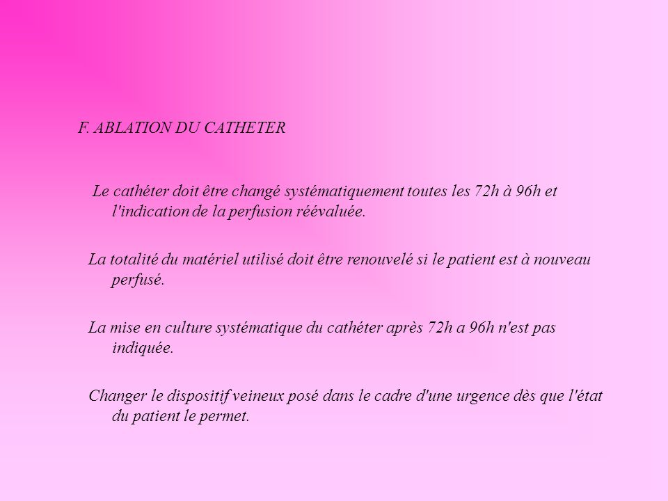 Le cathéter doit être changé systématiquement toutes les 72h à 96h et l'indication de la perfusion réévaluée. La totalité du matériel utilisé doit êtr