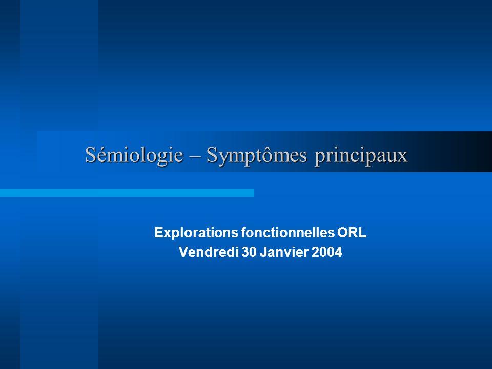 Sémiologie – Symptômes principaux Explorations fonctionnelles ORL Vendredi 30 Janvier 2004
