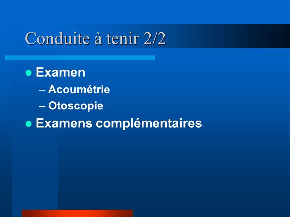 Conduite à tenir 2/2 Examen –Acoumétrie –Otoscopie Examens complémentaires