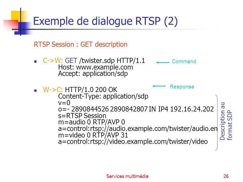 Services multimédia27 Exemple de dialogue RTSP (3) RTSP Session : Open Stream C->A: SETUP rtsp://audio.example.com/twister/audio.en RTSP/1.0 CSeq: 1 Transport: RTP/AVP/UDP;unicast;client_port=3056-3057 A->C: RTSP/1.0 200 OK CSeq: 1 Session: 12345678 Transport: RTP/AVP/UDP;unicast;client_port=3056-3057; server_port=5000-5001 C->V: SETUP rtsp://video.example.com/twister/video RTSP/1.0 CSeq: 1 Transport: RTP/AVP/UDP;unicast;client_port=3058-3059 V->C: RTSP/1.0 200 OK CSeq: 1 Session: 23456789 Transport: RTP/AVP/UDP;unicast;client_port=3058-3059; server_port=5002-5003 Command Response