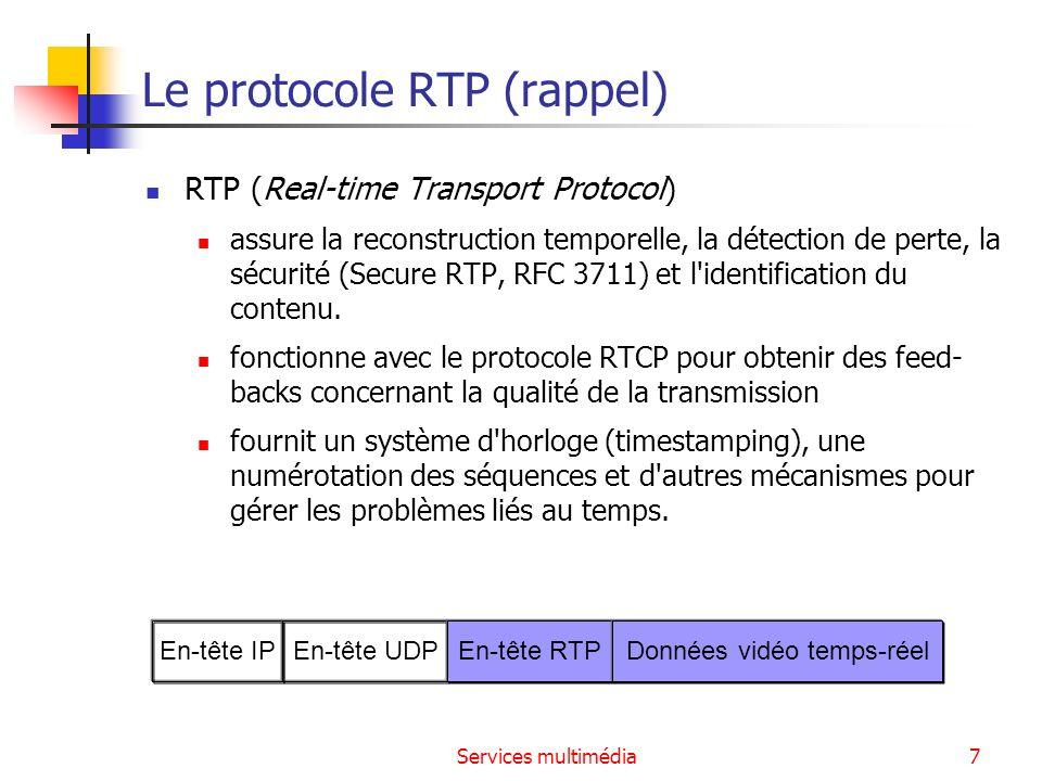 Services multimédia8 Le protocole RTCP (rappel) RTCP (Real-Time Control Protocol) Les participants envoient périodiquement des paquets RTCP pour donner des informations sur la qualité du service délivrée.