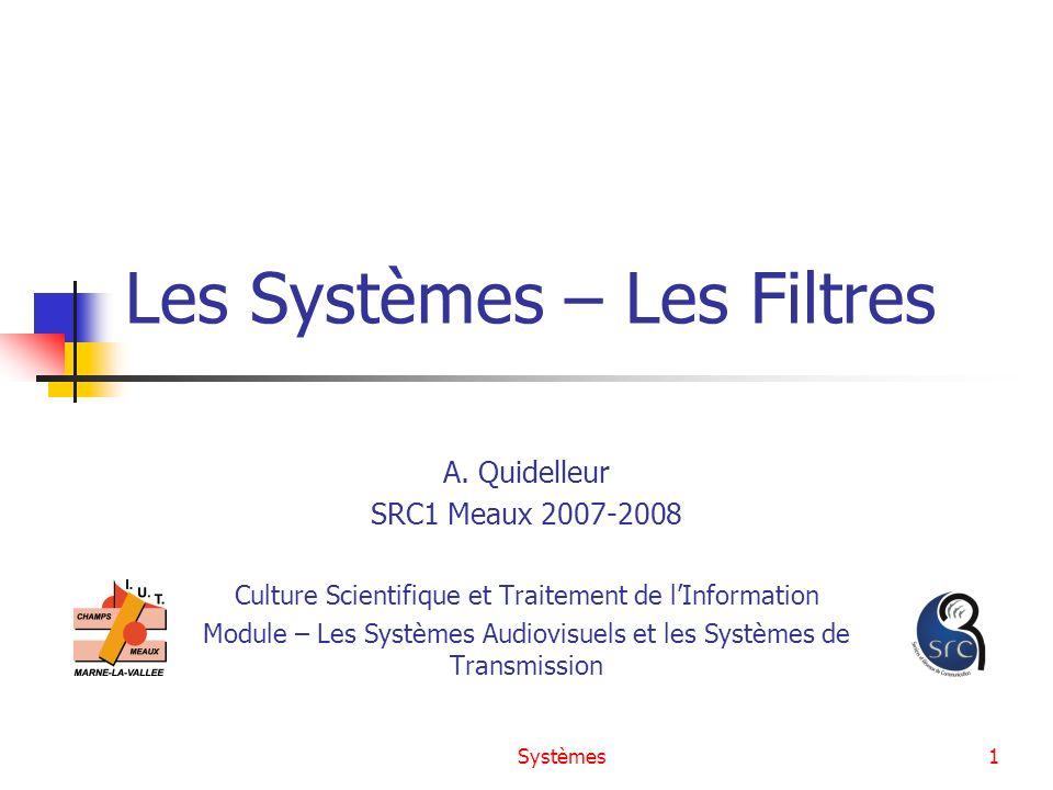 Systèmes1 Les Systèmes – Les Filtres A. Quidelleur SRC1 Meaux 2007-2008 Culture Scientifique et Traitement de lInformation Module – Les Systèmes Audio