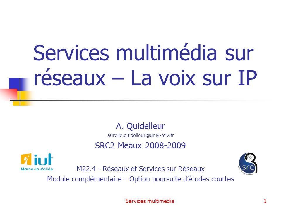 Services multimédia1 Services multimédia sur réseaux – La voix sur IP A. Quidelleur aurelie.quidelleur@univ-mlv.fr SRC2 Meaux 2008-2009 M22.4 - Réseau